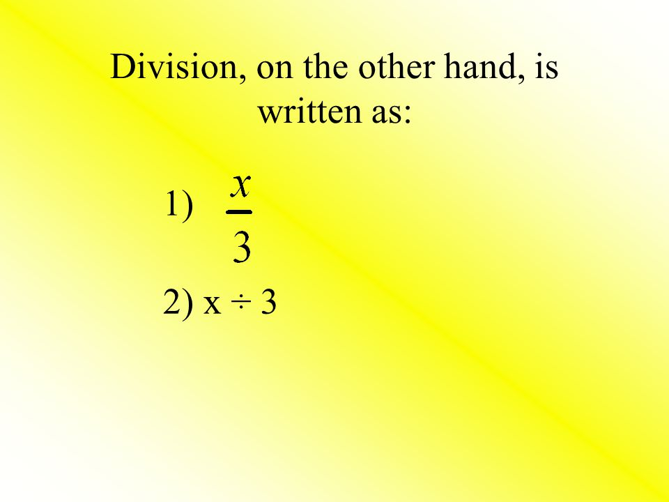 Division, on the other hand, is written as: 1) 2) x ÷ 3