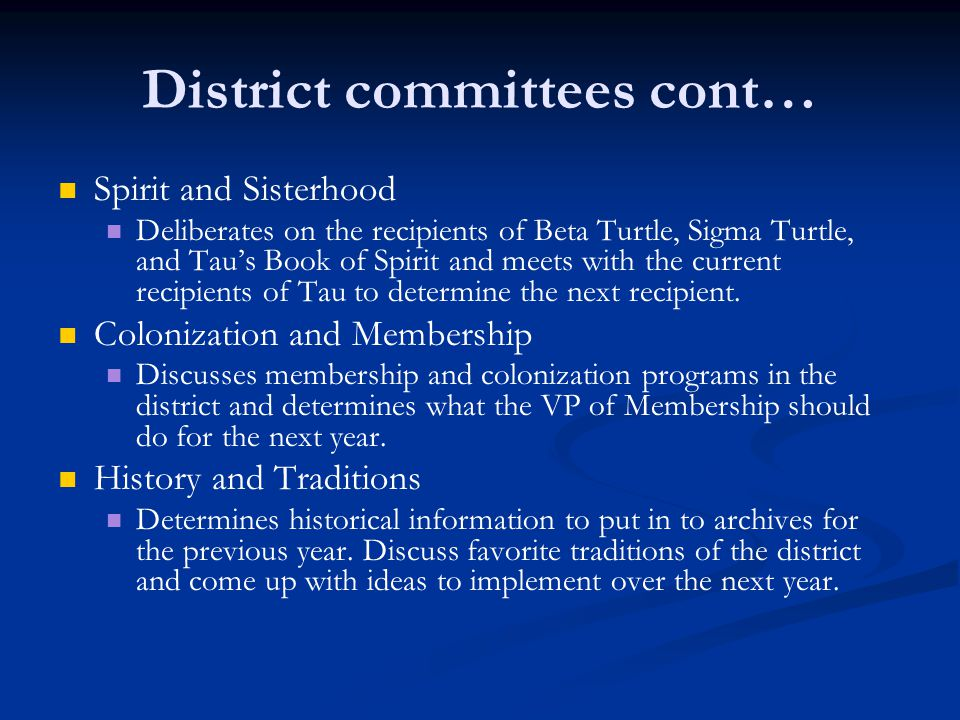 District committees cont… Spirit and Sisterhood Deliberates on the recipients of Beta Turtle, Sigma Turtle, and Tau's Book of Spirit and meets with the current recipients of Tau to determine the next recipient.