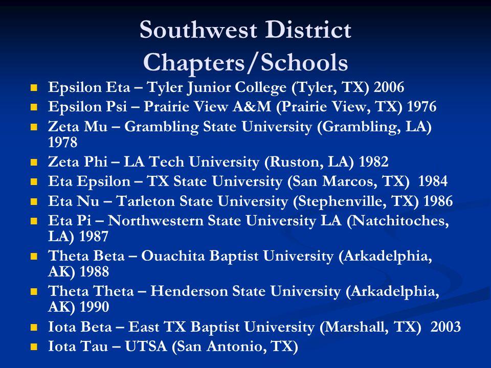 Southwest District Chapters/Schools Epsilon Eta – Tyler Junior College (Tyler, TX) 2006 Epsilon Psi – Prairie View A&M (Prairie View, TX) 1976 Zeta Mu – Grambling State University (Grambling, LA) 1978 Zeta Phi – LA Tech University (Ruston, LA) 1982 Eta Epsilon – TX State University (San Marcos, TX) 1984 Eta Nu – Tarleton State University (Stephenville, TX) 1986 Eta Pi – Northwestern State University LA (Natchitoches, LA) 1987 Theta Beta – Ouachita Baptist University (Arkadelphia, AK) 1988 Theta Theta – Henderson State University (Arkadelphia, AK) 1990 Iota Beta – East TX Baptist University (Marshall, TX) 2003 Iota Tau – UTSA (San Antonio, TX)