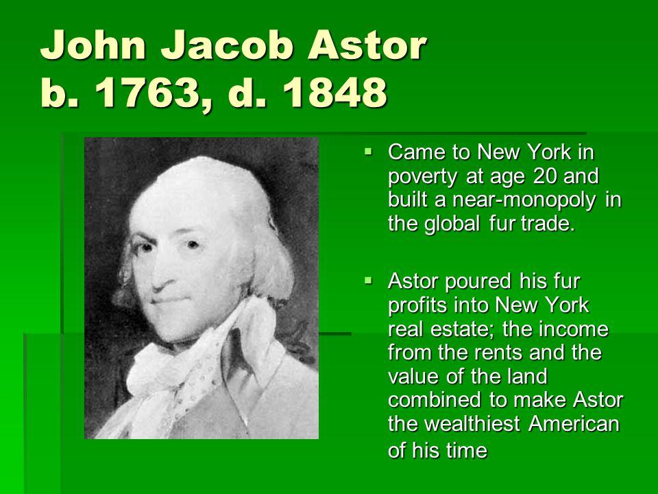 John Jacob Astor b. 1763, d.