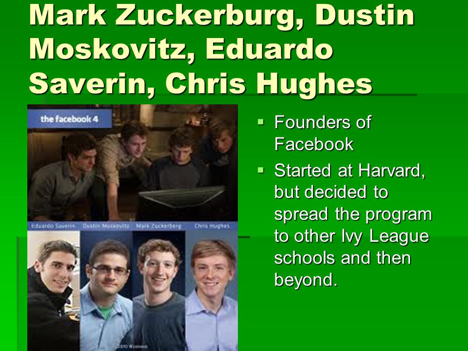 Mark Zuckerburg, Dustin Moskovitz, Eduardo Saverin, Chris Hughes  Founders of Facebook  Started at Harvard, but decided to spread the program to other Ivy League schools and then beyond.