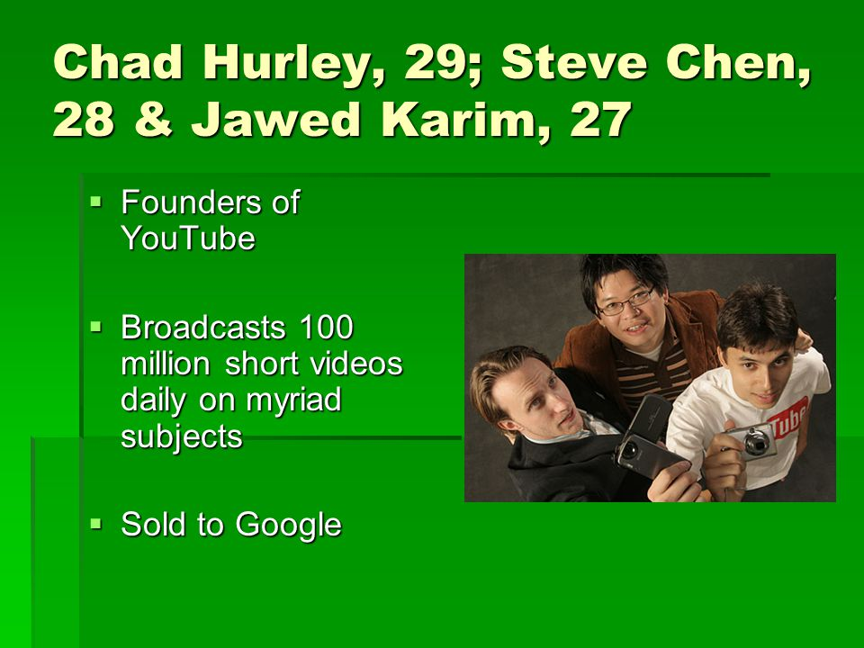 Chad Hurley, 29; Steve Chen, 28 & Jawed Karim, 27  Founders of YouTube  Broadcasts 100 million short videos daily on myriad subjects  Sold to Google