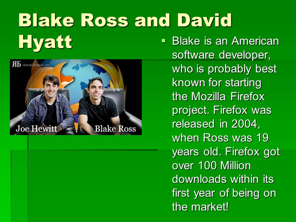 Blake Ross and David Hyatt  Blake is an American software developer, who is probably best known for starting the Mozilla Firefox project.
