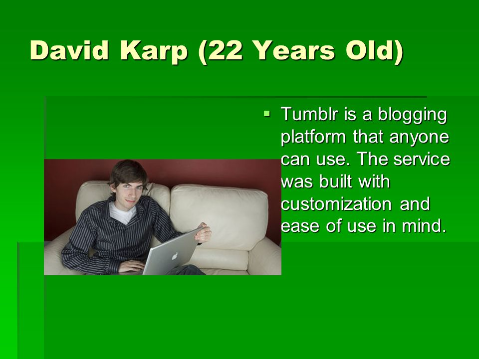 David Karp (22 Years Old)  Tumblr is a blogging platform that anyone can use.