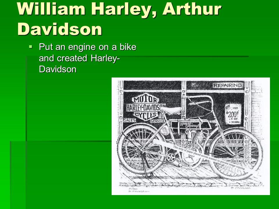 William Harley, Arthur Davidson  Put an engine on a bike and created Harley- Davidson