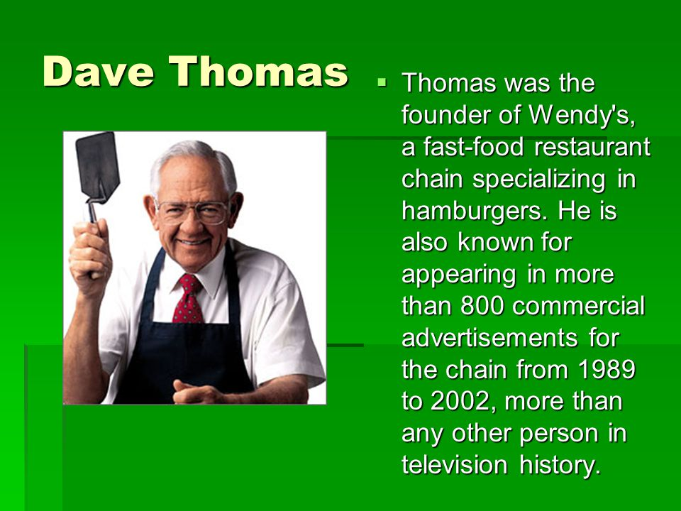 Dave Thomas  Thomas was the founder of Wendy s, a fast-food restaurant chain specializing in hamburgers.
