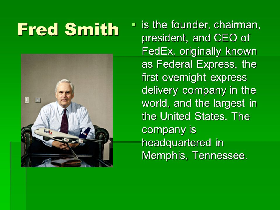 Fred Smith  is the founder, chairman, president, and CEO of FedEx, originally known as Federal Express, the first overnight express delivery company in the world, and the largest in the United States.
