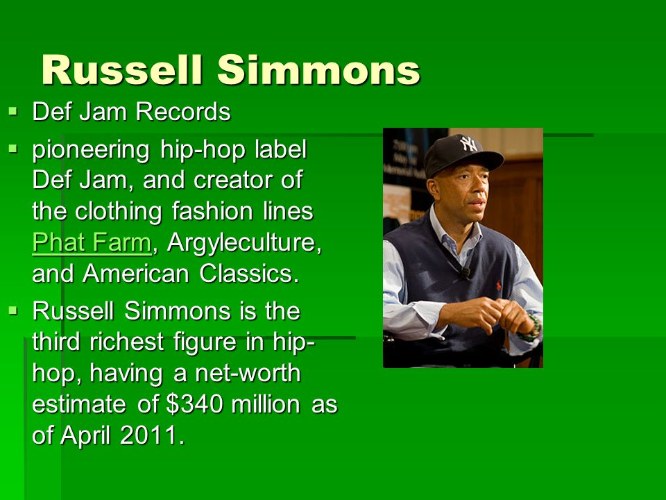 Russell Simmons  Def Jam Records  pioneering hip-hop label Def Jam, and creator of the clothing fashion lines Phat Farm, Argyleculture, and American Classics.