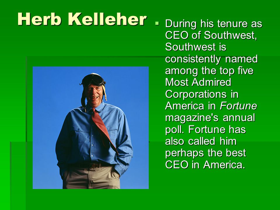 Herb Kelleher  During his tenure as CEO of Southwest, Southwest is consistently named among the top five Most Admired Corporations in America in Fortune magazine s annual poll.