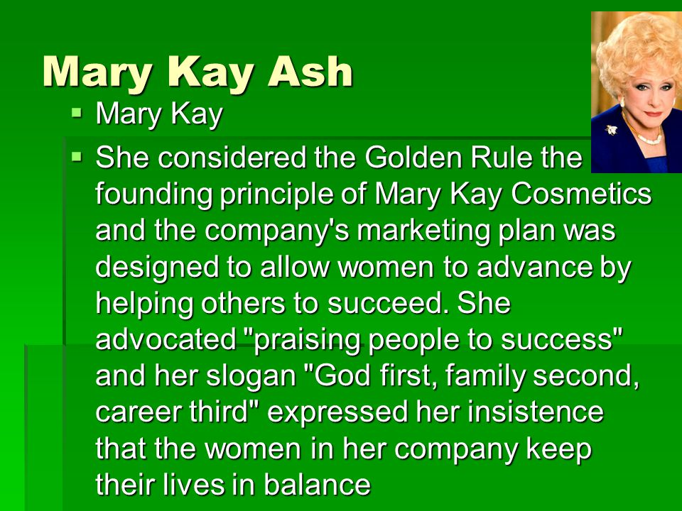 Mary Kay Ash  Mary Kay  She considered the Golden Rule the founding principle of Mary Kay Cosmetics and the company s marketing plan was designed to allow women to advance by helping others to succeed.