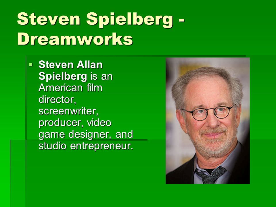 Steven Spielberg - Dreamworks  Steven Allan Spielberg is an American film director, screenwriter, producer, video game designer, and studio entrepreneur.