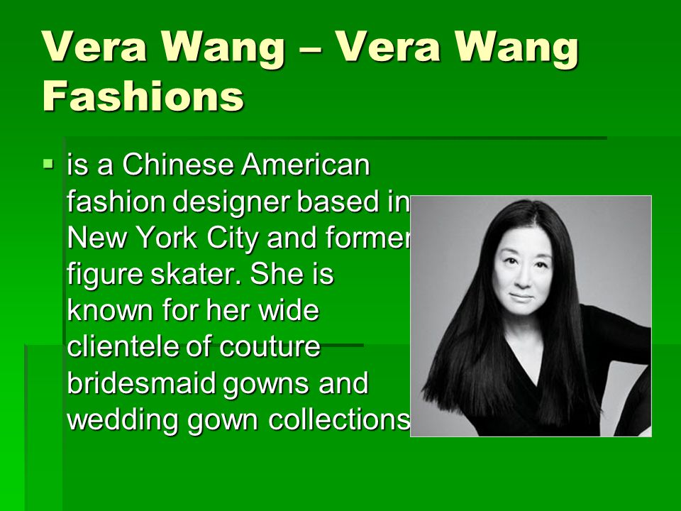 Vera Wang – Vera Wang Fashions  is a Chinese American fashion designer based in New York City and former figure skater.