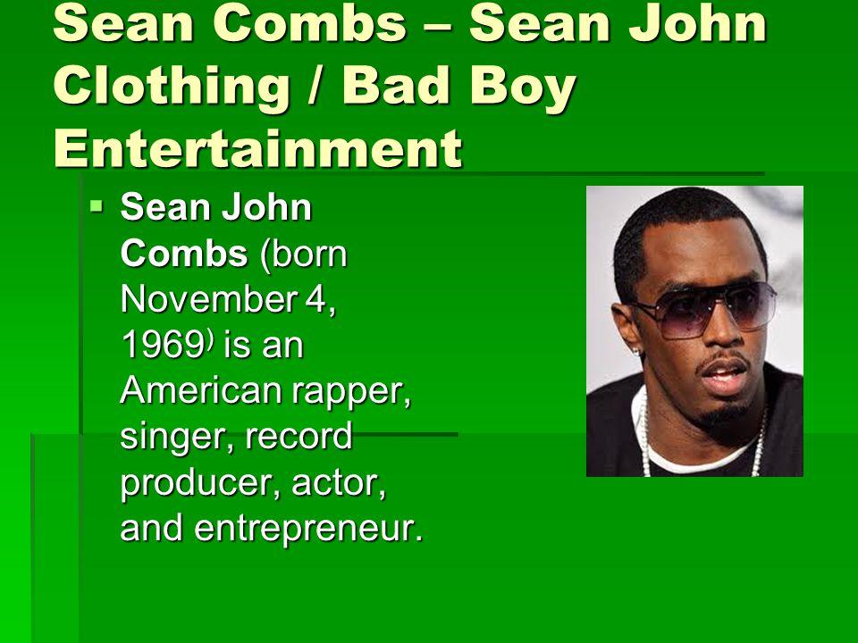 Sean Combs – Sean John Clothing / Bad Boy Entertainment  Sean John Combs (born November 4, 1969 ) is an American rapper, singer, record producer, actor, and entrepreneur.