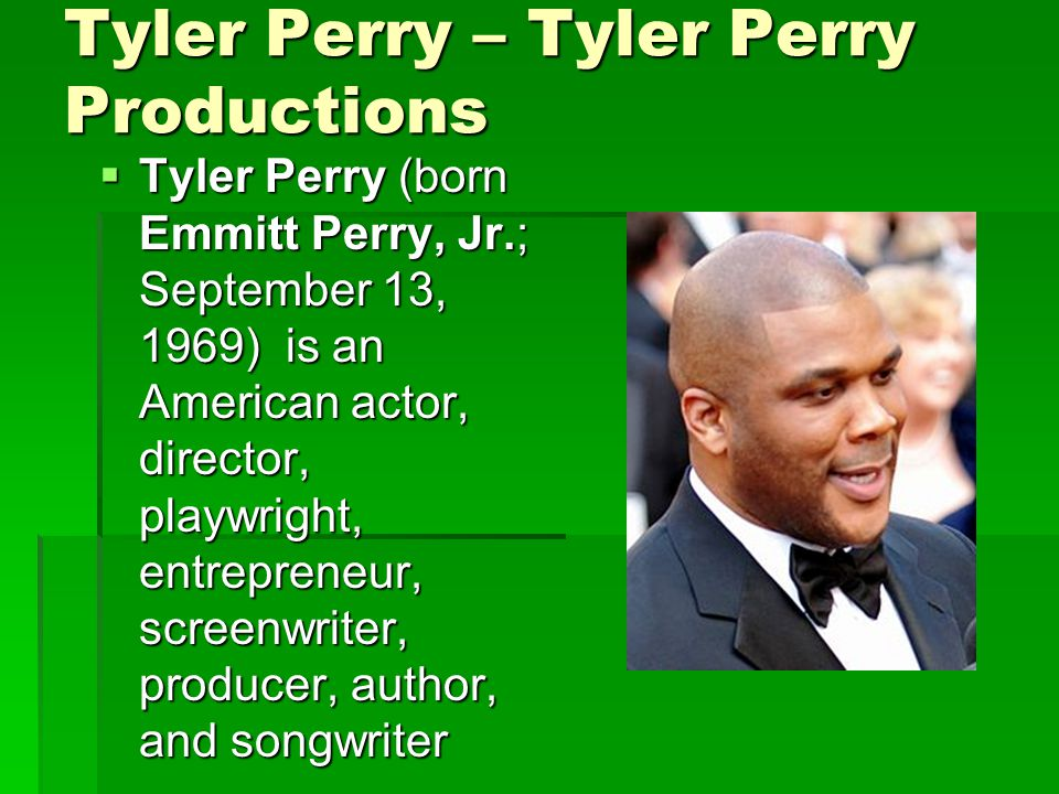 Tyler Perry – Tyler Perry Productions  Tyler Perry (born Emmitt Perry, Jr.; September 13, 1969) is an American actor, director, playwright, entrepreneur, screenwriter, producer, author, and songwriter