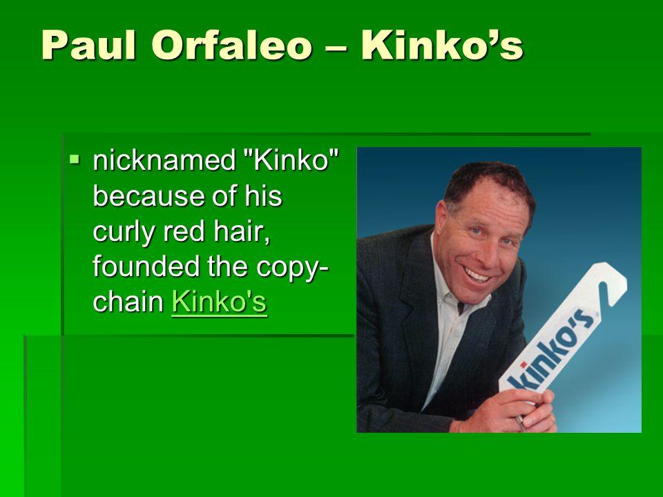 Paul Orfaleo – Kinko's  nicknamed Kinko because of his curly red hair, founded the copy- chain Kinko s Kinko s