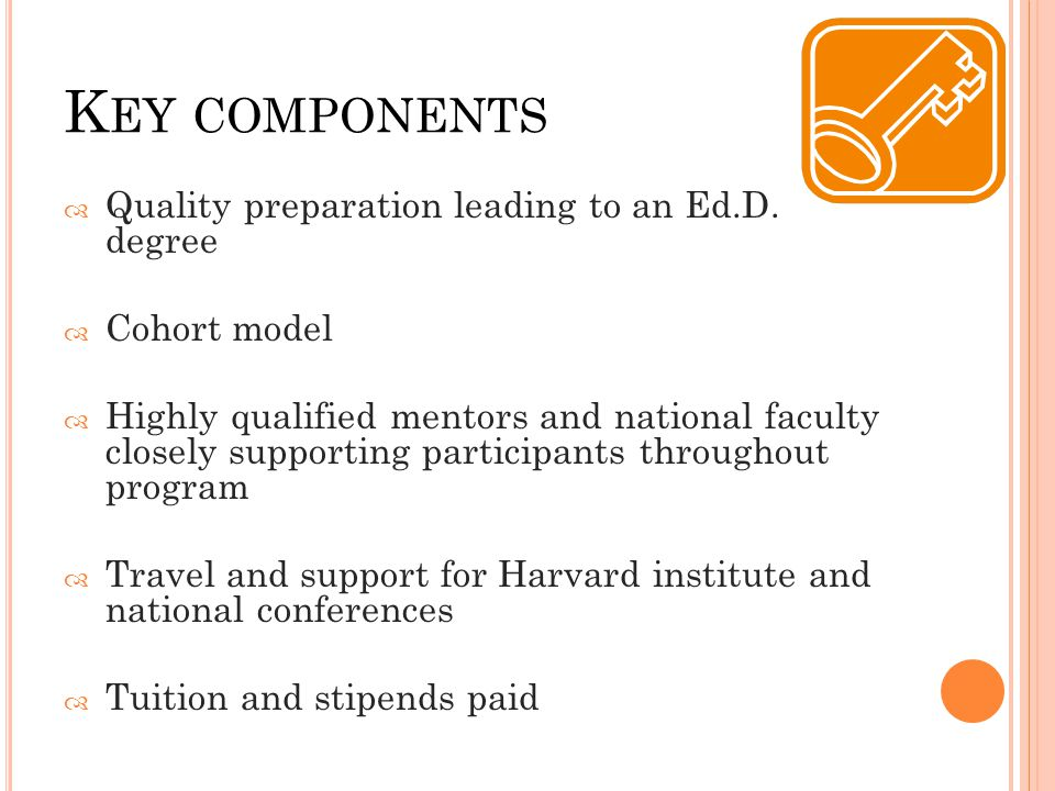 K EY COMPONENTS  Quality preparation leading to an Ed.D. degree  Cohort model  Highly qualified mentors and national faculty closely supporting par