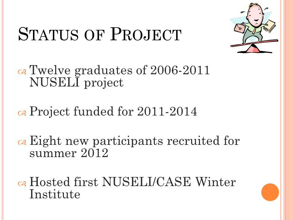 S TATUS OF P ROJECT  Twelve graduates of 2006-2011 NUSELI project  Project funded for 2011-2014  Eight new participants recruited for summer 2012  Hosted first NUSELI/CASE Winter Institute
