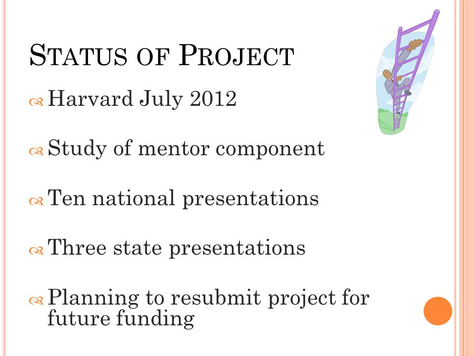 S TATUS OF P ROJECT  Harvard July 2012  Study of mentor component  Ten national presentations  Three state presentations  Planning to resubmit pr