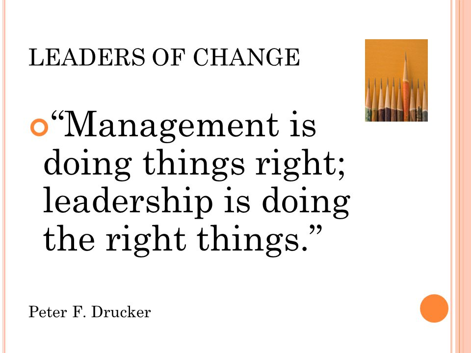 LEADERS OF CHANGE Management is doing things right; leadership is doing the right things. Peter F.