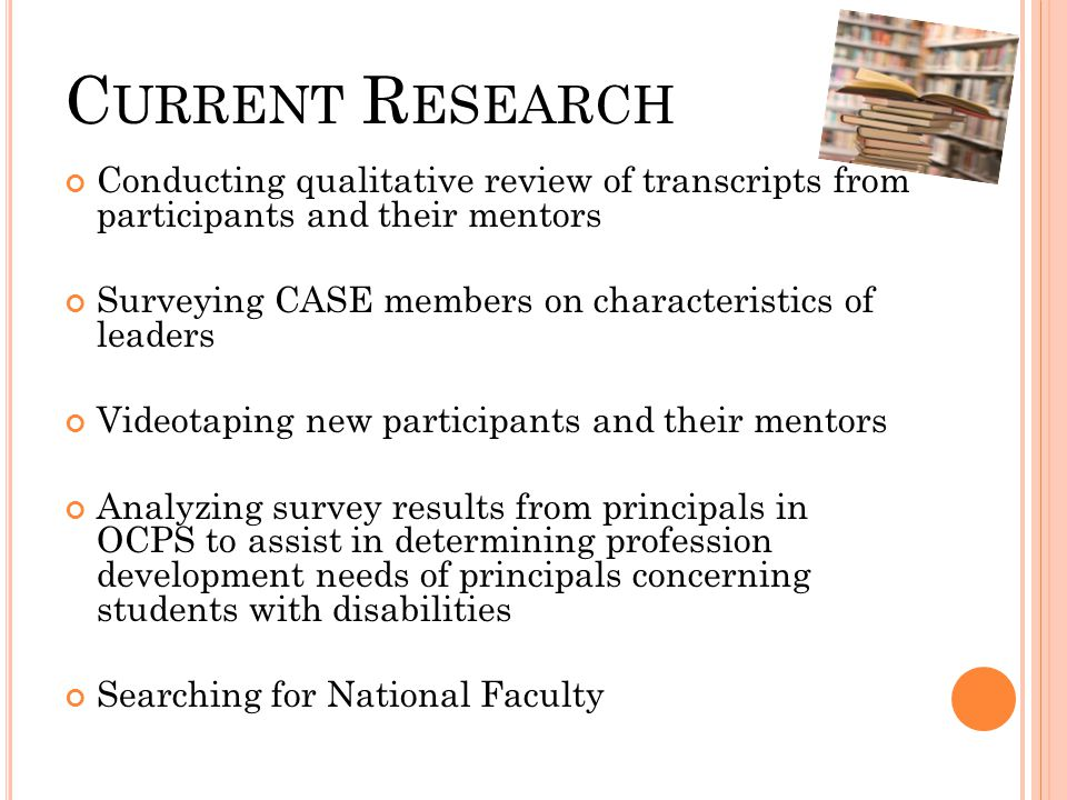 C URRENT R ESEARCH Conducting qualitative review of transcripts from participants and their mentors Surveying CASE members on characteristics of leade