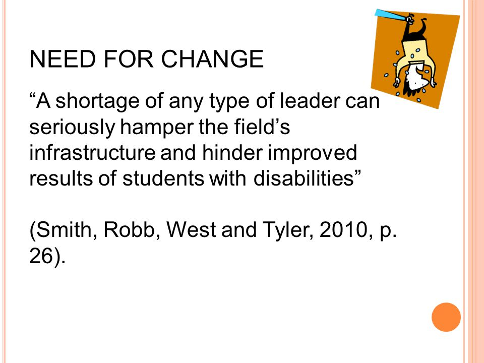 NEED FOR CHANGE A shortage of any type of leader can seriously hamper the field's infrastructure and hinder improved results of students with disabilities (Smith, Robb, West and Tyler, 2010, p.