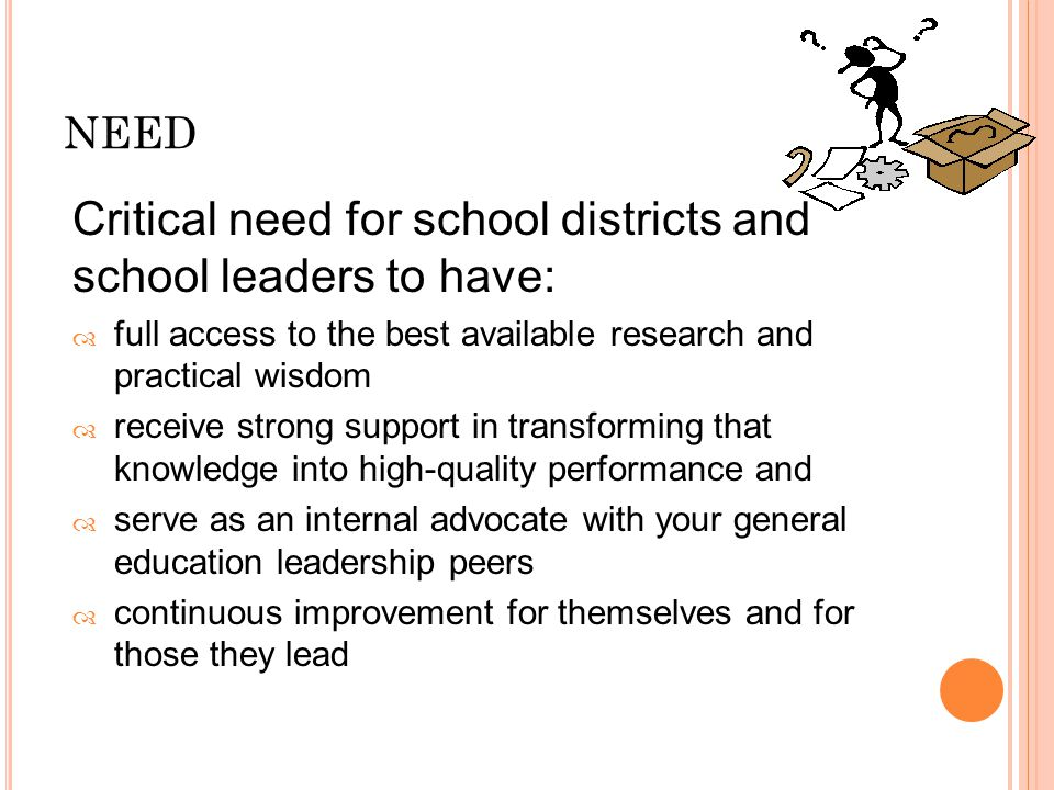 Critical need for school districts and school leaders to have:  full access to the best available research and practical wisdom  receive strong support in transforming that knowledge into high-quality performance and  serve as an internal advocate with your general education leadership peers  continuous improvement for themselves and for those they lead