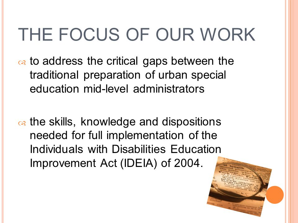 THE FOCUS OF OUR WORK  to address the critical gaps between the traditional preparation of urban special education mid-level administrators  the skills, knowledge and dispositions needed for full implementation of the Individuals with Disabilities Education Improvement Act (IDEIA) of 2004.