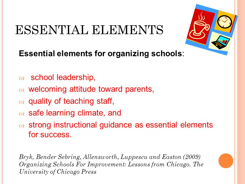 ESSENTIAL ELEMENTS Essential elements for organizing schools:  school leadership,  welcoming attitude toward parents,  quality of teaching staff,  safe learning climate, and  strong instructional guidance as essential elements for success.