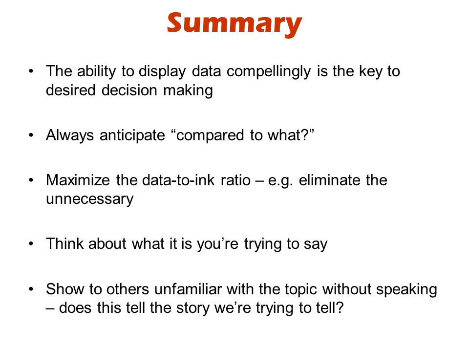 Summary The ability to display data compellingly is the key to desired decision making Always anticipate compared to what Maximize the data-to-ink ratio – e.g.