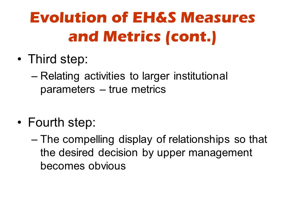 Evolution of EH&S Measures and Metrics (cont.) Third step: –Relating activities to larger institutional parameters – true metrics Fourth step: –The compelling display of relationships so that the desired decision by upper management becomes obvious