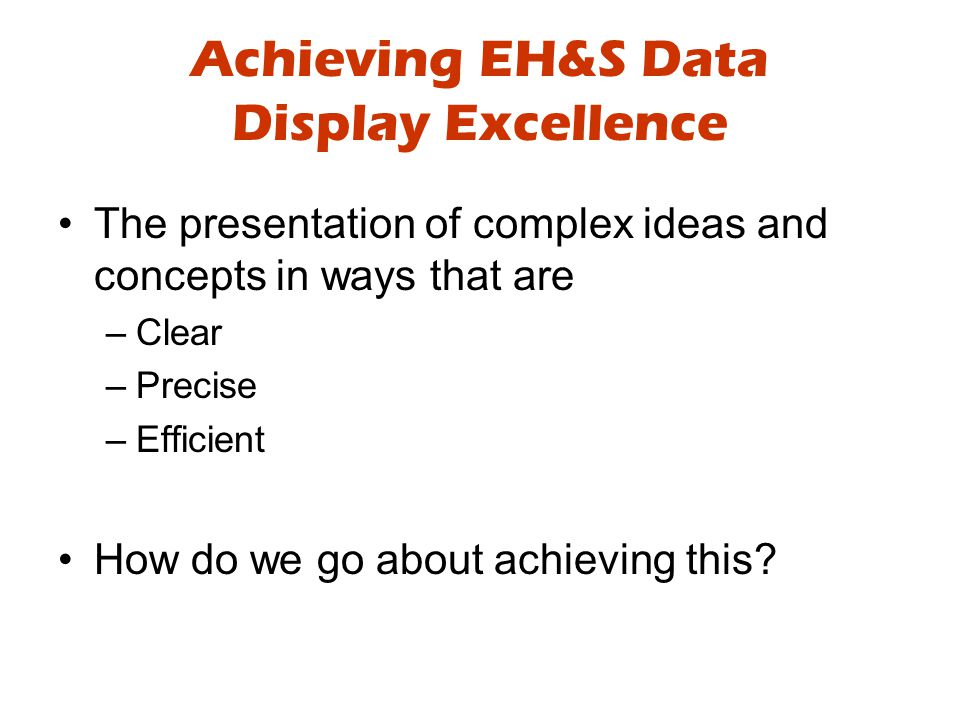Achieving EH&S Data Display Excellence The presentation of complex ideas and concepts in ways that are –Clear –Precise –Efficient How do we go about achieving this