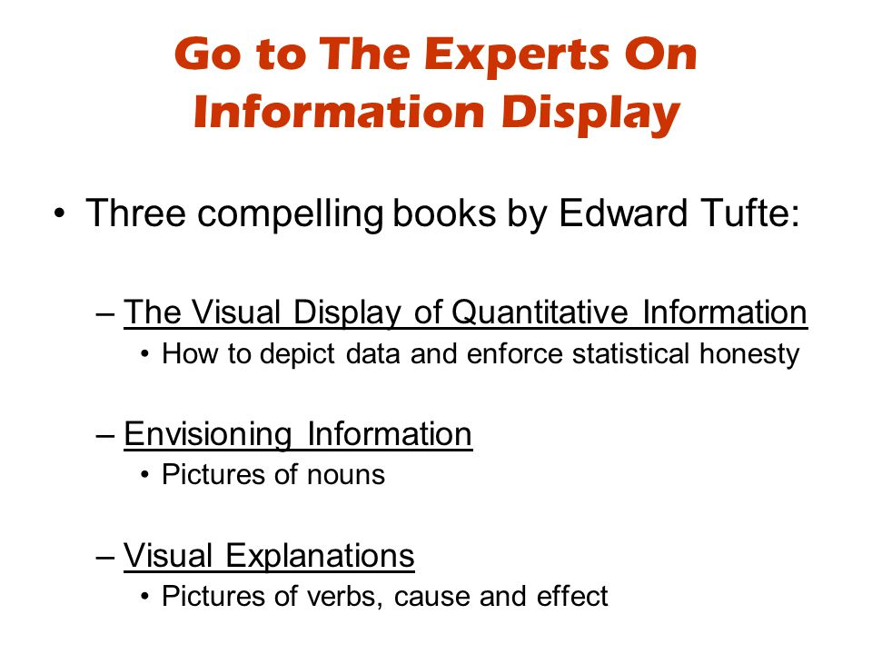 Go to The Experts On Information Display Three compelling books by Edward Tufte: –The Visual Display of Quantitative Information How to depict data and enforce statistical honesty –Envisioning Information Pictures of nouns –Visual Explanations Pictures of verbs, cause and effect
