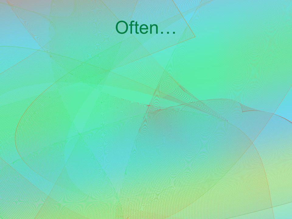 Often…