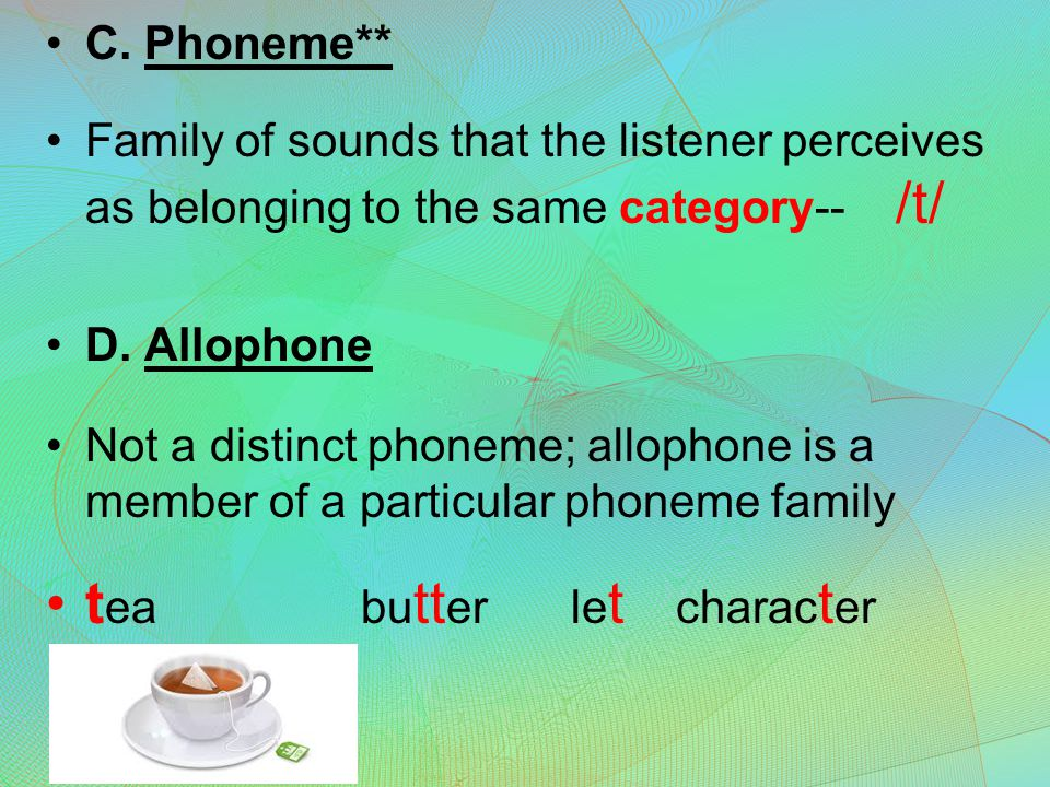 C. Phoneme** Family of sounds that the listener perceives as belonging to the same category-- /t/ D. Allophone Not a distinct phoneme; allophone is a