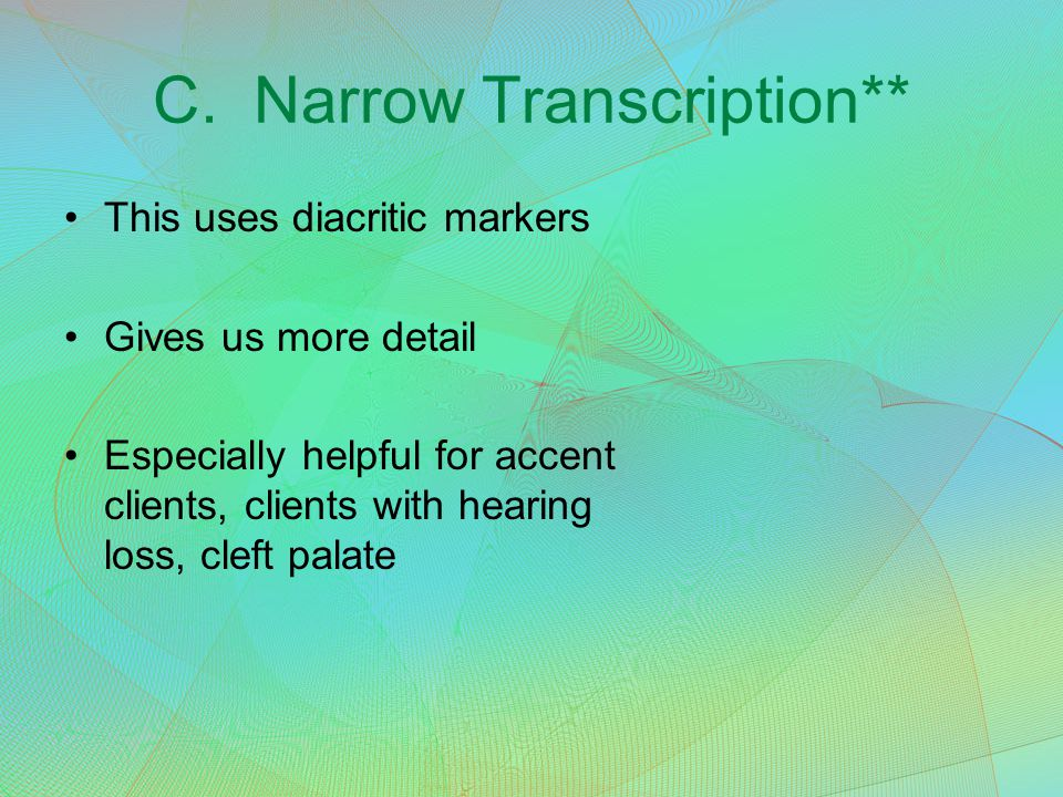 C. Narrow Transcription** This uses diacritic markers Gives us more detail Especially helpful for accent clients, clients with hearing loss, cleft pal