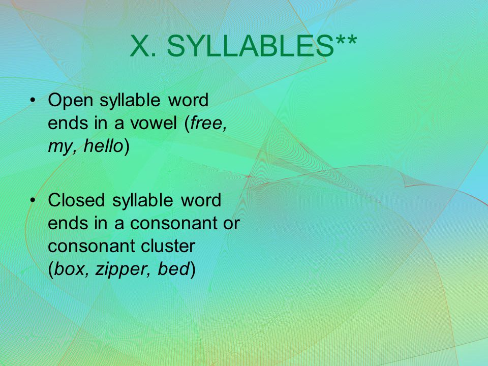 X. SYLLABLES** Open syllable word ends in a vowel (free, my, hello) Closed syllable word ends in a consonant or consonant cluster (box, zipper, bed)