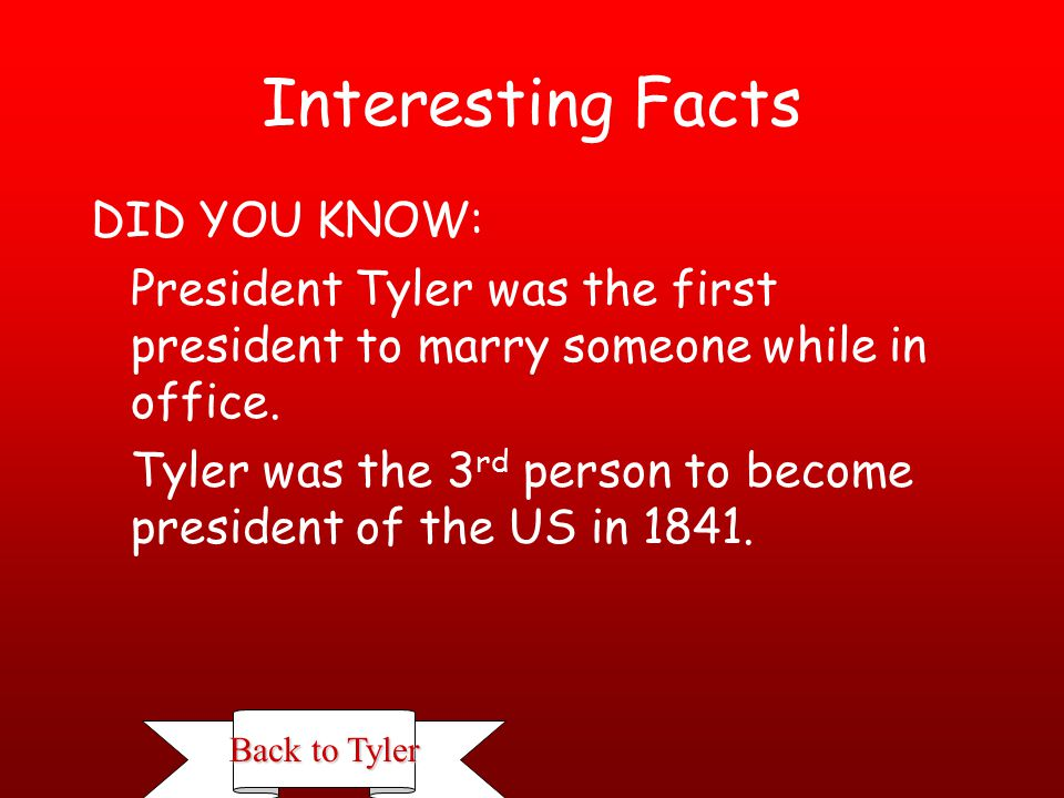John Tyler Office: 1841-1845 Born: March 29, 1790, Charles City County, Virginia Died: January 18, 1862, Richmond, Virginia Interesting Facts Interesting Facts Tyler was Vice President before taking on the honorary role of president.