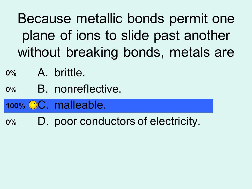 Because metallic bonds permit one plane of ions to slide past another without breaking bonds, metals are A.brittle.