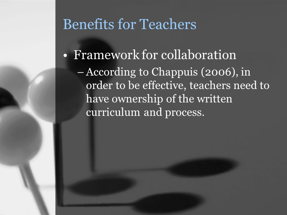Benefits for Teachers Framework for collaboration –According to Chappuis (2006), in order to be effective, teachers need to have ownership of the written curriculum and process.
