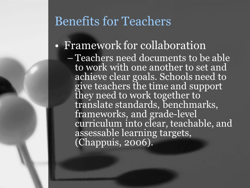 Benefits for Teachers Framework for collaboration –Teachers need documents to be able to work with one another to set and achieve clear goals. Schools