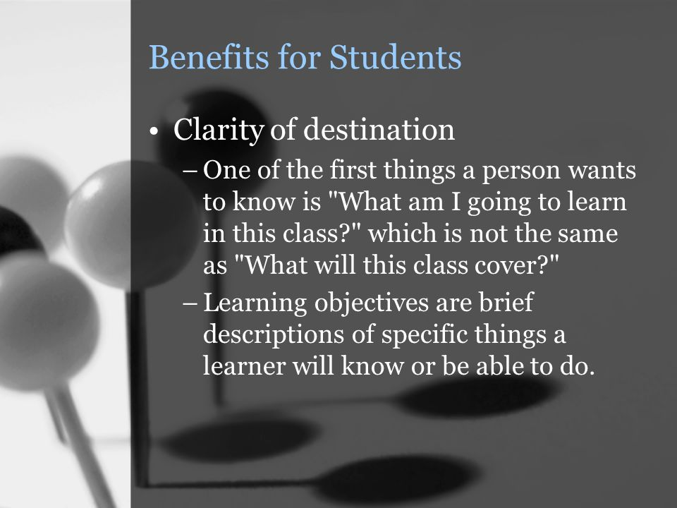 Benefits for Students Clarity of destination –One of the first things a person wants to know is What am I going to learn in this class which is not the same as What will this class cover –Learning objectives are brief descriptions of specific things a learner will know or be able to do.