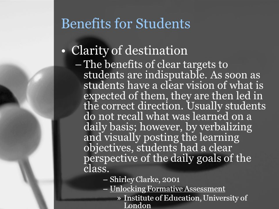 Benefits for Students Clarity of destination –The benefits of clear targets to students are indisputable.