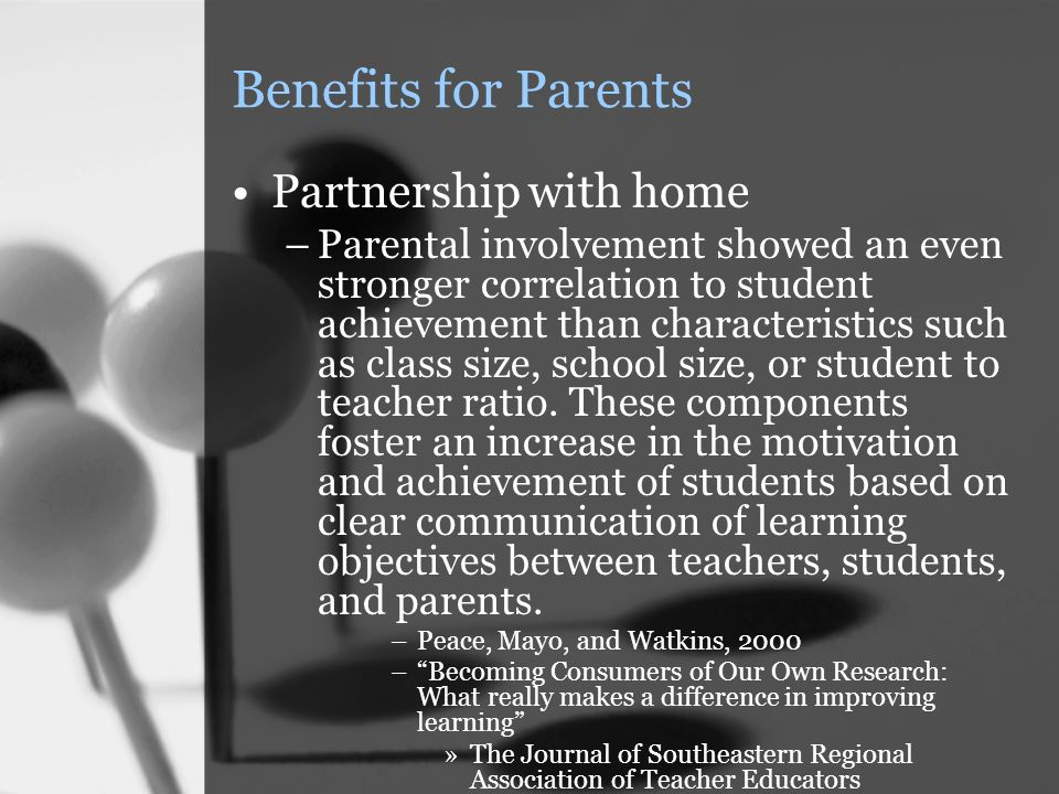 Benefits for Parents Partnership with home –Parental involvement showed an even stronger correlation to student achievement than characteristics such as class size, school size, or student to teacher ratio.