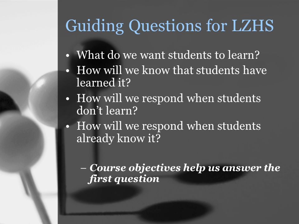 Guiding Questions for LZHS What do we want students to learn? How will we know that students have learned it? How will we respond when students don't