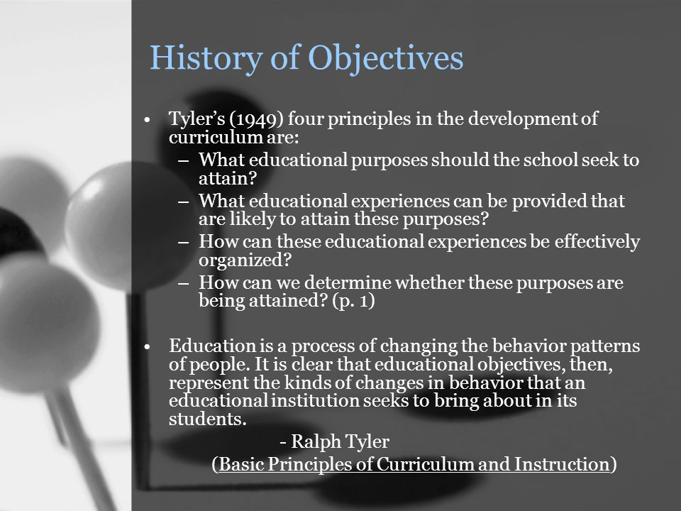 History of Objectives Tyler's (1949) four principles in the development of curriculum are: –What educational purposes should the school seek to attain.