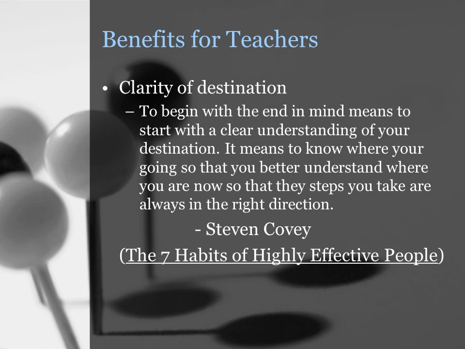 Benefits for Teachers Clarity of destination –To begin with the end in mind means to start with a clear understanding of your destination.