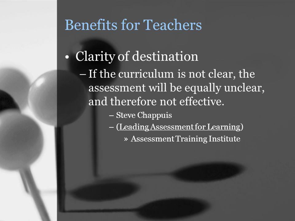Benefits for Teachers Clarity of destination –If the curriculum is not clear, the assessment will be equally unclear, and therefore not effective. –St