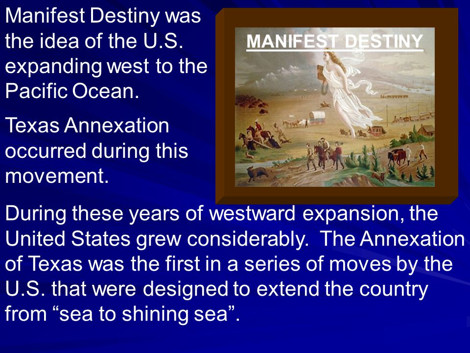 Manifest Destiny was the idea of the U.S. expanding west to the Pacific Ocean.