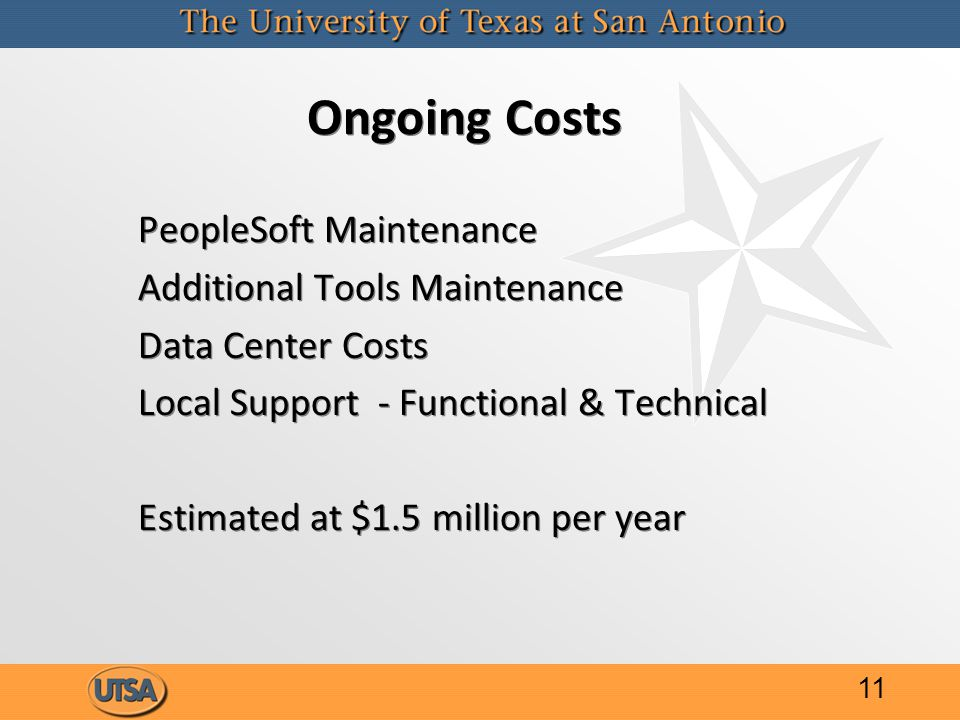 Ongoing Costs PeopleSoft Maintenance Additional Tools Maintenance Data Center Costs Local Support - Functional & Technical Estimated at $1.5 million per year PeopleSoft Maintenance Additional Tools Maintenance Data Center Costs Local Support - Functional & Technical Estimated at $1.5 million per year 11