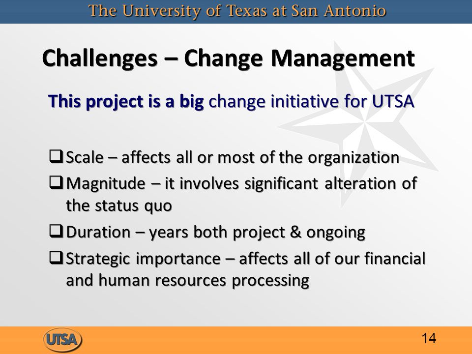 Challenges – Change Management This project is a big change initiative for UTSA   Scale – affects all or most of the organization   Magnitude – it involves significant alteration of the status quo   Duration – years both project & ongoing   Strategic importance – affects all of our financial and human resources processing This project is a big change initiative for UTSA   Scale – affects all or most of the organization   Magnitude – it involves significant alteration of the status quo   Duration – years both project & ongoing   Strategic importance – affects all of our financial and human resources processing 14